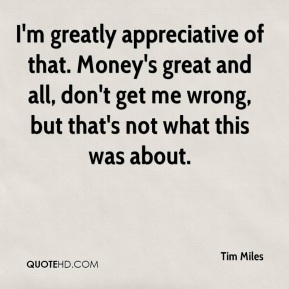 Tim Miles  - I'm greatly appreciative of that. Money's great and all, don't get me wrong, but that's not what this was about.