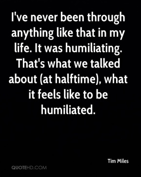 Tim Miles  - I've never been through anything like that in my life. It was humiliating. That's what we talked about (at halftime), what it feels like to be humiliated.