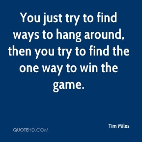 Tim Miles  - You just try to find ways to hang around, then you try to find the one way to win the game.
