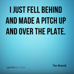 Tim Worrell  - I just fell behind and made a pitch up and over the plate.