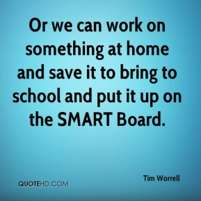 Tim Worrell  - Or we can work on something at home and save it to bring to school and put it up on the SMART Board.