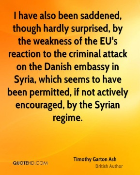 Timothy Garton Ash - I have also been saddened, though hardly surprised, by the weakness of the EU's reaction to the criminal attack on the Danish embassy in Syria, which seems to have been permitted, if not actively encouraged, by the Syrian regime.