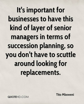 Tito Mboweni  - It's important for businesses to have this kind of layer of senior managers in terms of succession planning, so you don't have to scuttle around looking for replacements.