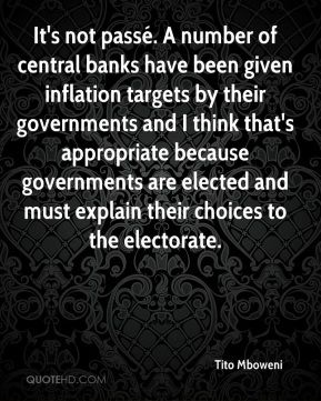 Tito Mboweni  - It's not passé. A number of central banks have been given inflation targets by their governments and I think that's appropriate because governments are elected and must explain their choices to the electorate.