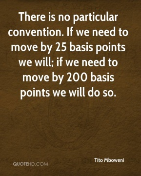 There is no particular convention. If we need to move by 25 basis points we will; if we need to move by 200 basis points we will do so.