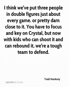 Todd Hardesty  - I think we've put three people in double figures just about every game. or pretty darn close to it. You have to focus and key on Crystal, but now with kids who can shoot it and can rebound it, we're a tough team to defend.