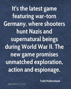 Todd Hollenshead  - It's the latest game featuring war-torn Germany, where shooters hunt Nazis and supernatural beings during World War II. The new game promises unmatched exploration, action and espionage.