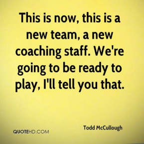 Todd McCullough  - This is now, this is a new team, a new coaching staff. We're going to be ready to play, I'll tell you that.
