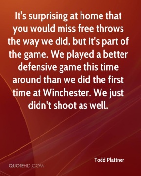 Todd Plattner  - It's surprising at home that you would miss free throws the way we did, but it's part of the game. We played a better defensive game this time around than we did the first time at Winchester. We just didn't shoot as well.