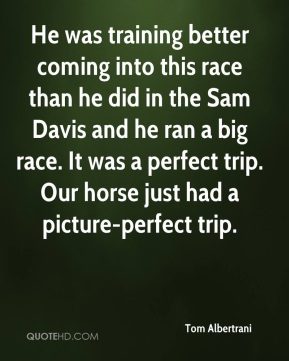 Tom Albertrani  - He was training better coming into this race than he did in the Sam Davis and he ran a big race. It was a perfect trip. Our horse just had a picture-perfect trip.