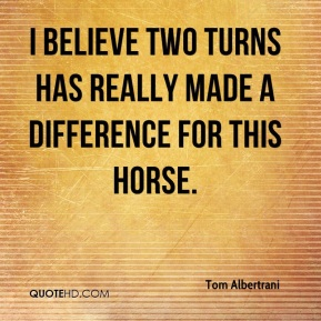 Tom Albertrani  - I believe two turns has really made a difference for this horse.