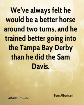 Tom Albertrani  - We've always felt he would be a better horse around two turns, and he trained better going into the Tampa Bay Derby than he did the Sam Davis.
