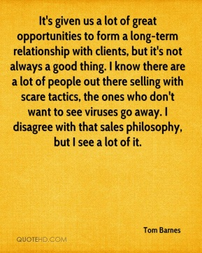 Tom Barnes  - It's given us a lot of great opportunities to form a long-term relationship with clients, but it's not always a good thing. I know there are a lot of people out there selling with scare tactics, the ones who don't want to see viruses go away. I disagree with that sales philosophy, but I see a lot of it.