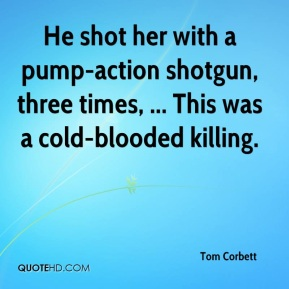 Tom Corbett  - He shot her with a pump-action shotgun, three times, ... This was a cold-blooded killing.