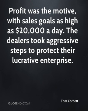 Tom Corbett  - Profit was the motive, with sales goals as high as $20,000 a day. The dealers took aggressive steps to protect their lucrative enterprise.