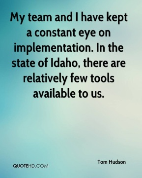 Tom Hudson  - My team and I have kept a constant eye on implementation. In the state of Idaho, there are relatively few tools available to us.