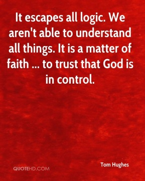 Tom Hughes  - It escapes all logic. We aren't able to understand all things. It is a matter of faith ... to trust that God is in control.