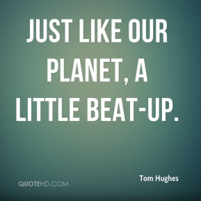 Tom Hughes  - just like our planet, a little beat-up.