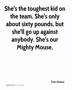 Tom Husser  - She's the toughest kid on the team. She's only about sixty pounds, but she'll go up against anybody. She's our Mighty Mouse.