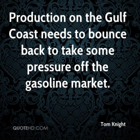 Tom Knight  - Production on the Gulf Coast needs to bounce back to take some pressure off the gasoline market.