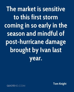 Tom Knight  - The market is sensitive to this first storm coming in so early in the season and mindful of post-hurricane damage brought by Ivan last year.
