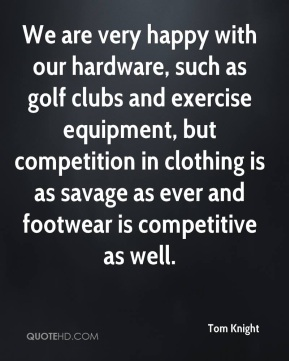 Tom Knight  - We are very happy with our hardware, such as golf clubs and exercise equipment, but competition in clothing is as savage as ever and footwear is competitive as well.
