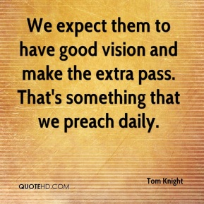 Tom Knight  - We expect them to have good vision and make the extra pass. That's something that we preach daily.