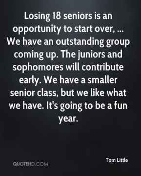 Tom Little  - Losing 18 seniors is an opportunity to start over, ... We have an outstanding group coming up. The juniors and sophomores will contribute early. We have a smaller senior class, but we like what we have. It's going to be a fun year.