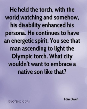 He held the torch, with the world watching and somehow, his disability enhanced his persona. He continues to have an energetic spirit. You see that man ascending to light the Olympic torch. What city wouldn't want to embrace a native son like that?