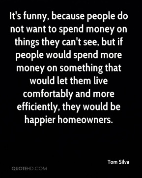 Tom Silva  - It's funny, because people do not want to spend money on things they can't see, but if people would spend more money on something that would let them live comfortably and more efficiently, they would be happier homeowners.
