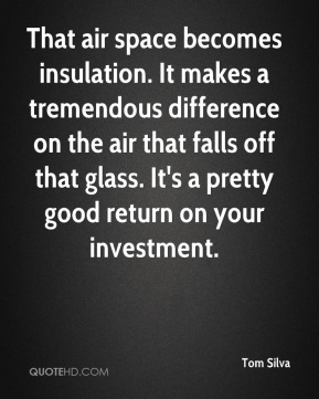 Tom Silva  - That air space becomes insulation. It makes a tremendous difference on the air that falls off that glass. It's a pretty good return on your investment.