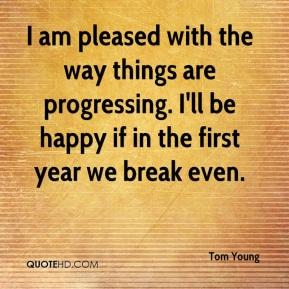 I am pleased with the way things are progressing. I'll be happy if in the first year we break even.