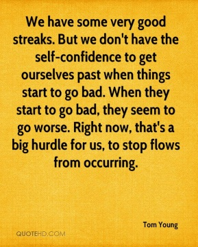 We have some very good streaks. But we don't have the self-confidence to get ourselves past when things start to go bad. When they start to go bad, they seem to go worse. Right now, that's a big hurdle for us, to stop flows from occurring.