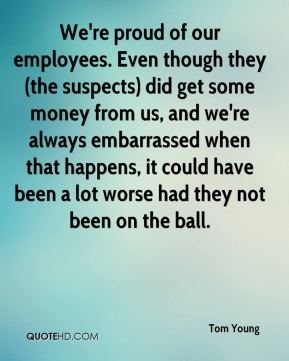 Tom Young  - We're proud of our employees. Even though they (the suspects) did get some money from us, and we're always embarrassed when that happens, it could have been a lot worse had they not been on the ball.
