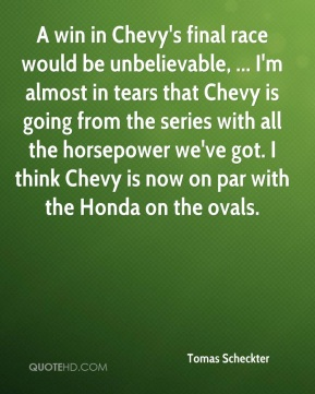 Tomas Scheckter  - A win in Chevy's final race would be unbelievable, ... I'm almost in tears that Chevy is going from the series with all the horsepower we've got. I think Chevy is now on par with the Honda on the ovals.