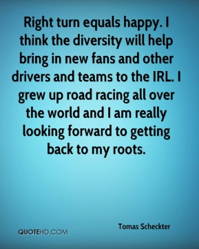 Tomas Scheckter  - Right turn equals happy. I think the diversity will help bring in new fans and other drivers and teams to the IRL. I grew up road racing all over the world and I am really looking forward to getting back to my roots.