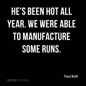 Tracy Bodi  - He's been hot all year. We were able to manufacture some runs.