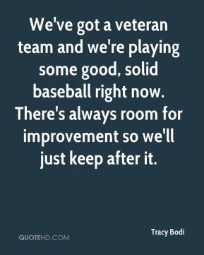 Tracy Bodi  - We've got a veteran team and we're playing some good, solid baseball right now. There's always room for improvement so we'll just keep after it.