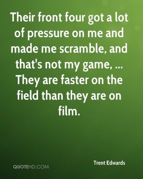 Trent Edwards  - Their front four got a lot of pressure on me and made me scramble, and that's not my game, ... They are faster on the field than they are on film.