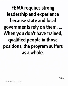 Trina  - FEMA requires strong leadership and experience because state and local governments rely on them, ... When you don't have trained, qualified people in those positions, the program suffers as a whole.