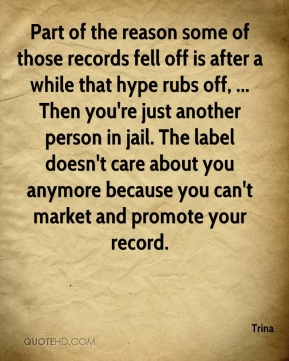 Trina  - Part of the reason some of those records fell off is after a while that hype rubs off, ... Then you're just another person in jail. The label doesn't care about you anymore because you can't market and promote your record.