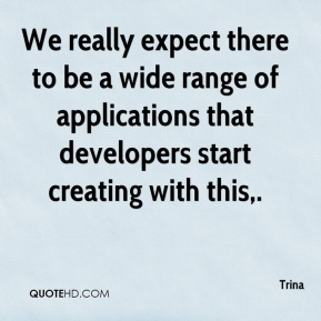 Trina  - We really expect there to be a wide range of applications that developers start creating with this.