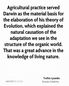Trofim Lysenko - Agricultural practice served Darwin as the material basis for the elaboration of his theory of Evolution, which explained the natural causation of the adaptation we see in the structure of the organic world. That was a great advance in the knowledge of living nature.