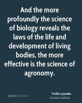 And the more profoundly the science of biology reveals the laws of the life and development of living bodies, the more effective is the science of agronomy.