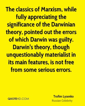 Trofim Lysenko - The classics of Marxism, while fully appreciating the significance of the Darwinian theory, pointed out the errors of which Darwin was guilty. Darwin's theory, though unquestionably materialist in its main features, is not free from some serious errors.