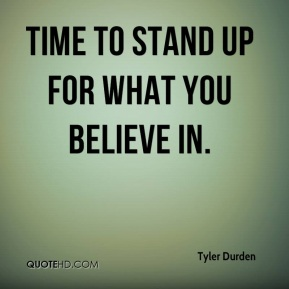 Tyler Durden  - Time to stand up for what you believe in.