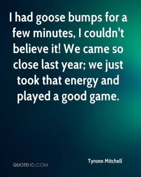 I had goose bumps for a few minutes, I couldn't believe it! We came so close last year; we just took that energy and played a good game.