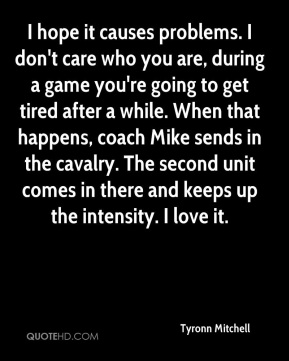 Tyronn Mitchell  - I hope it causes problems. I don't care who you are, during a game you're going to get tired after a while. When that happens, coach Mike sends in the cavalry. The second unit comes in there and keeps up the intensity. I love it.