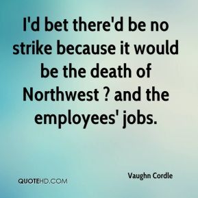 Vaughn Cordle  - I'd bet there'd be no strike because it would be the death of Northwest ? and the employees' jobs.