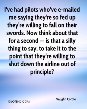 Vaughn Cordle  - I've had pilots who've e-mailed me saying they're so fed up they're willing to fall on their swords. Now think about that for a second -- is that a silly thing to say, to take it to the point that they're willing to shut down the airline out of principle?
